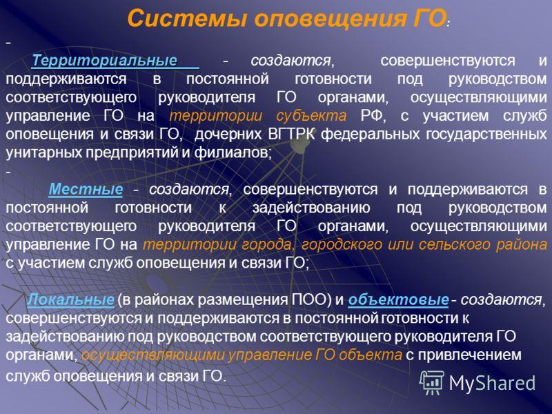 Системы оповещения ГО : - Территориальные Территориальные - создаются, совершенствуются и поддерживаются в постоянной готовности под руководством соответствующего руководителя ГО органами, осуществляющими управление ГО на территории субъекта РФ, с уч