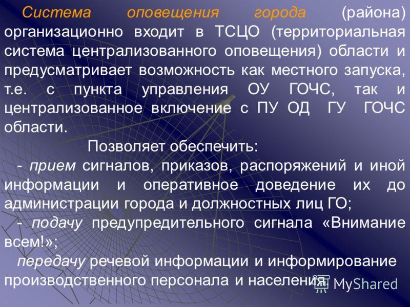 Система оповещения города (района) организационно входит в ТСЦО (территориальная система централизованного оповещения) области и предусматривает возможность как местного запуска, т.е. с пункта управления ОУ ГОЧС, так и централизованное включение с ПУ