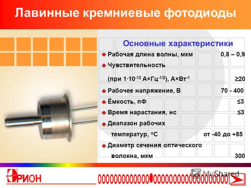 Лавинные кремниевые фотодиоды Основные характеристики Рабочая длина волны, мкм 0,8 – 0,9 Чувствительность (при 1·10 -12 А×Гц -1/2 ), А×Вт -1 20 Рабочее напряжение, В 70 - 400 Ёмкость, пФ 3 Время нарастания, нс 3 Диапазон рабочих температур, о С от -4