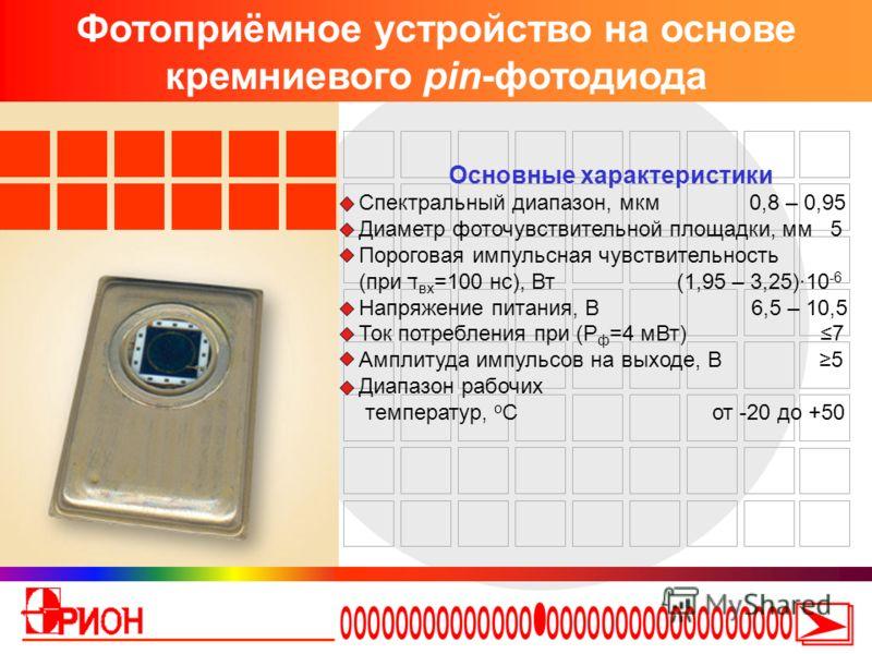 Фотоприёмное устройство на основе кремниевого pin-фотодиода Основные характеристики Спектральный диапазон, мкм 0,8 – 0,95 Диаметр фоточувствительной площадки, мм 5 Пороговая импульсная чувствительность (при ד вх =100 нс), Вт (1,95 – 3,25)·10 -6 Напря