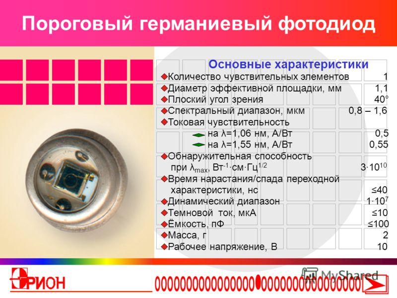 Пороговый германиевый фотодиод Основные характеристики Количество чувствительных элементов 1 Диаметр эффективной площадки, мм 1,1 Плоский угол зрения 40° Спектральный диапазон, мкм 0,8 – 1,6 Токовая чувствительность на λ=1,06 нм, А/Вт 0,5 на λ=1,55 н