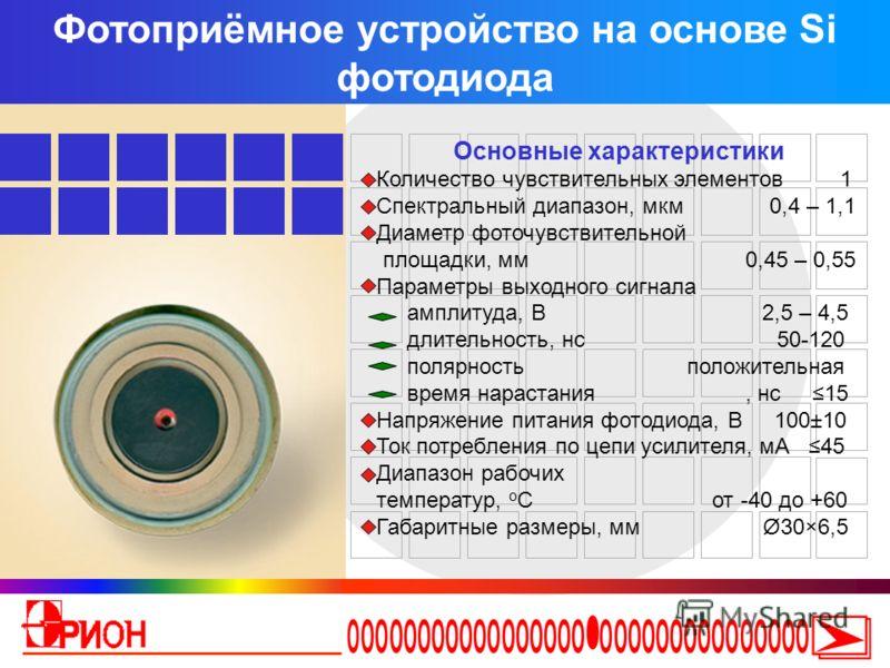Фотоприёмное устройство на основе Si фотодиода Основные характеристики Количество чувствительных элементов 1 Спектральный диапазон, мкм 0,4 – 1,1 Диаметр фоточувствительной площадки, мм 0,45 – 0,55 Параметры выходного сигнала амплитуда, В 2,5 – 4,5 д