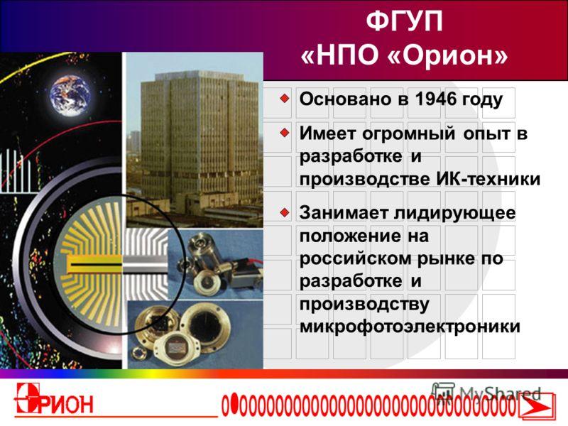 Основано в 1946 году Имеет огромный опыт в разработке и производстве ИК-техники Занимает лидирующее положение на российском рынке по разработке и производству микрофотоэлектроники ФГУП «НПО «Орион»