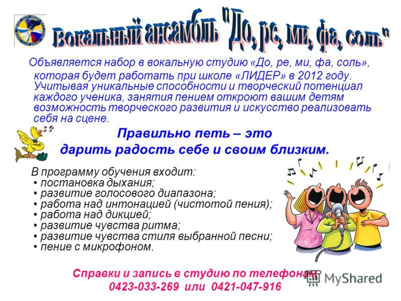 Объявляется набор в вокальную студию «До, ре, ми, фа, соль», которая будет работать при школе «ЛИДЕР» в 2012 году. Учитывая уникальные способности и творческий потенциал каждого ученика, занятия пением откроют вашим детям возможность творческого разв