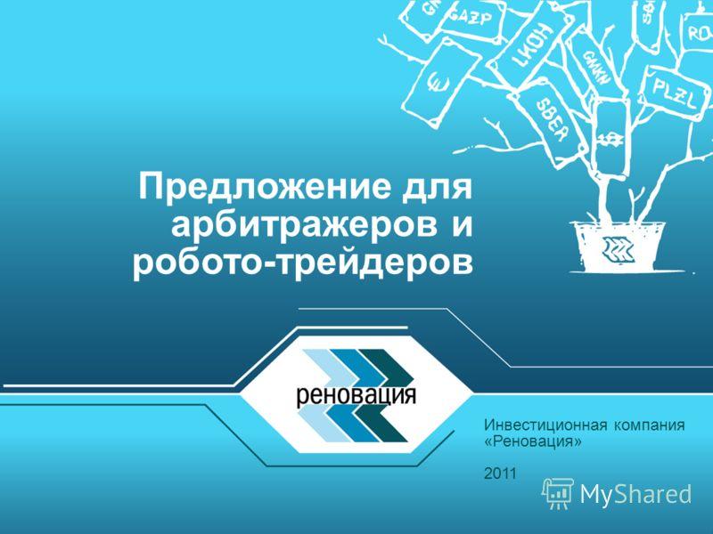 Инвестиционная компания «Реновация» 2011 Предложение для арбитражеров и робото-трейдеров