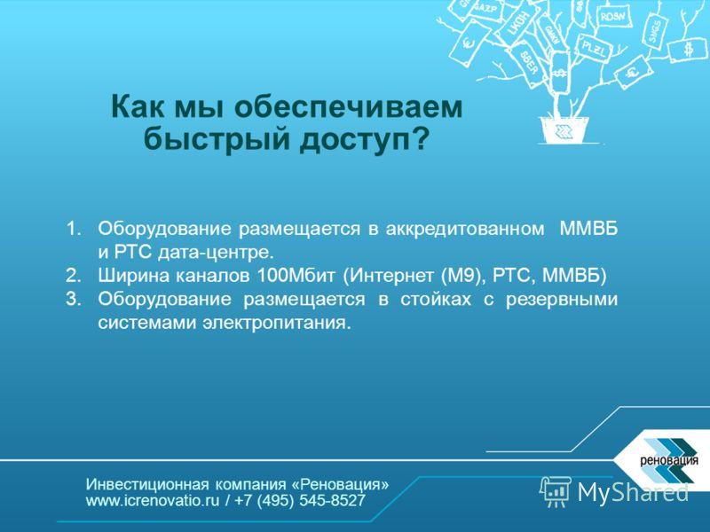 Инвестиционная компания «Реновация» www.icrenovatio.ru / +7 (495) 545-8527 Как мы обеспечиваем быстрый доступ? 1. Оборудование размещается в аккредитованном ММВБ и РТС дата-центре. 2. Ширина каналов 100Мбит (Интернет (М9), РТС, ММВБ) 3. Оборудование