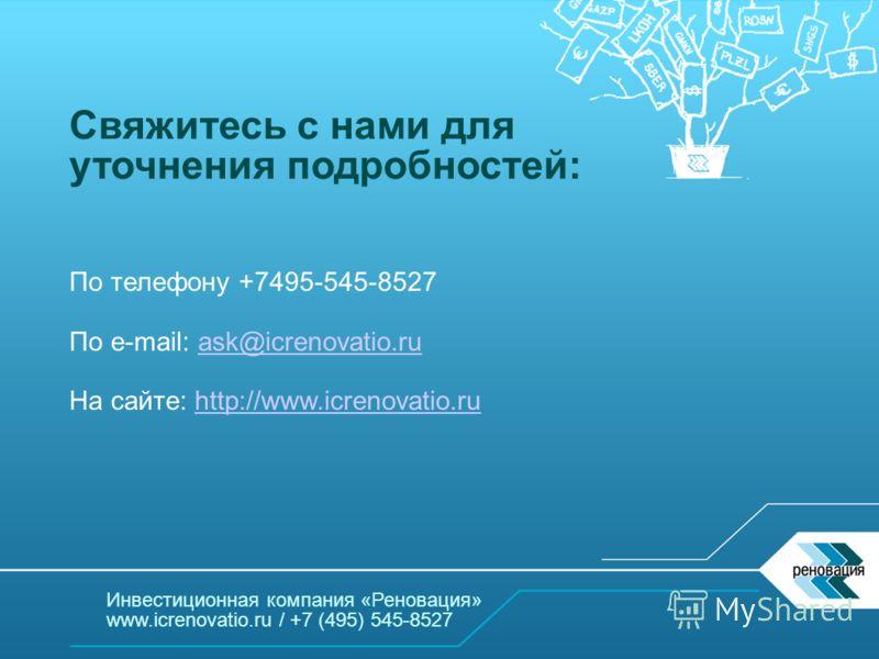 Инвестиционная компания «Реновация» www.icrenovatio.ru / +7 (495) 545-8527 Свяжитесь с нами для уточнения подробностей: По телефону +7495-545-8527 По e-mail: ask@icrenovatio.ruask@icrenovatio.ru На сайте: http://www.icrenovatio.ruhttp://www.icrenovat