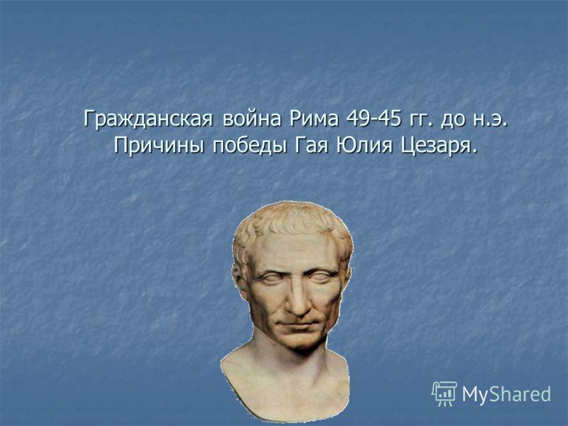 Гражданская война Рима 49-45 гг. до н.э. Причины победы Гая Юлия Цезаря.
