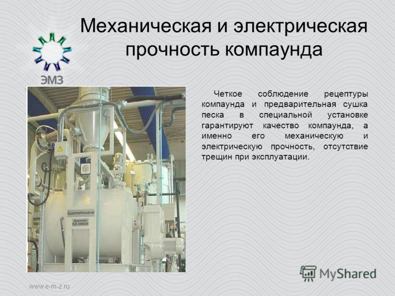 www.e-m-z.ru Механическая и электрическая прочность компаунда Четкое соблюдение рецептуры компаунда и предварительная сушка песка в специальной установке гарантируют качество компаунда, а именно его механическую и электрическую прочность, отсутствие