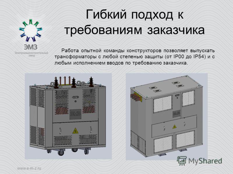 www.e-m-z.ru Гибкий подход к требованиям заказчика Работа опытной команды конструкторов позволяет выпускать трансформаторы с любой степенью защиты (от IP00 до IP54) и с любым исполнением вводов по требованию заказчика.