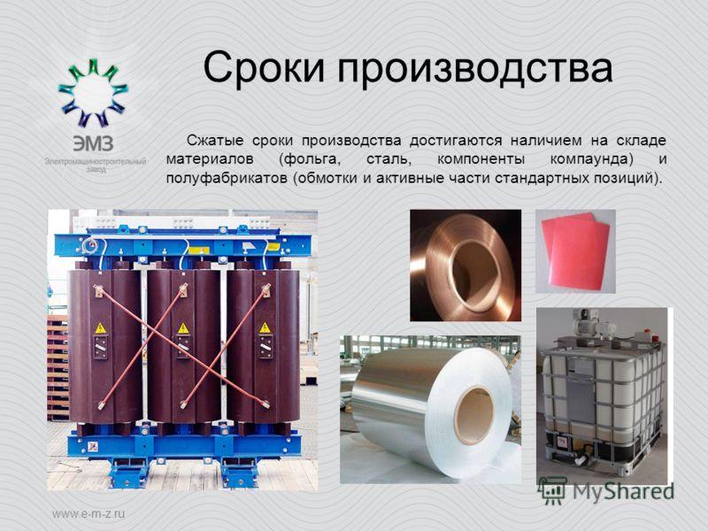 www.e-m-z.ru Сроки производства Сжатые сроки производства достигаются наличием на складе материалов (фольга, сталь, компоненты компаунда) и полуфабрикатов (обмотки и активные части стандартных позиций).