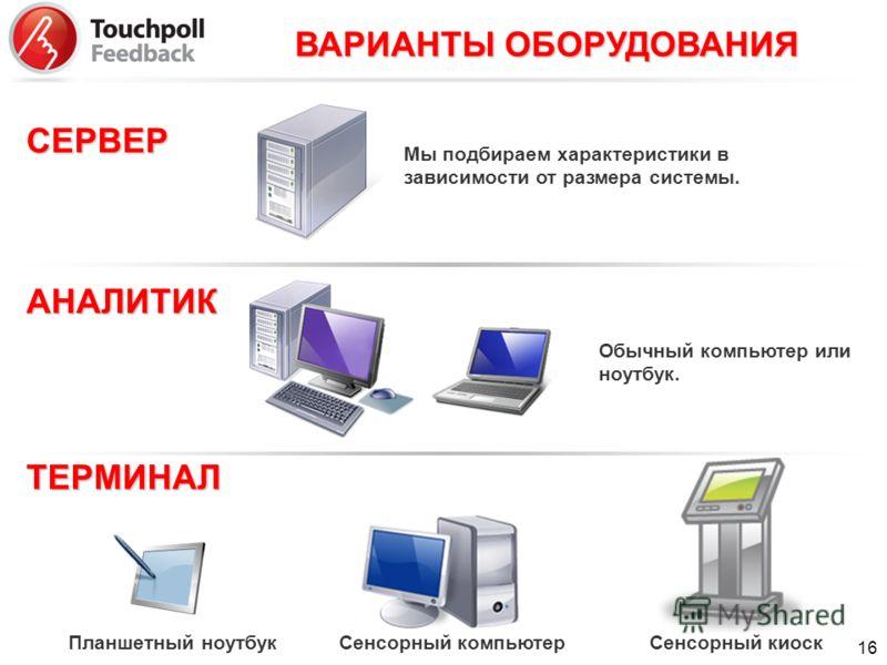 ВАРИАНТЫ ОБОРУДОВАНИЯ СЕРВЕР АНАЛИТИК ТЕРМИНАЛ Обычный компьютер или ноутбук. Мы подбираем характеристики в зависимости от размера системы. Планшетный ноутбук Сенсорный компьютер Сенсорный киоск 16
