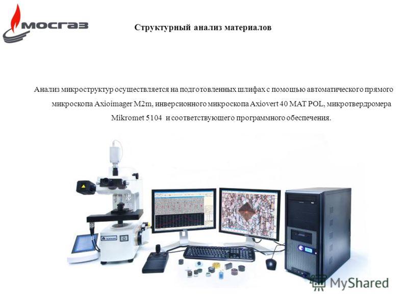 Структурный анализ материалов Анализ микроструктур осуществляется на подготовленных шлифах с помощью автоматического прямого микроскопа Axioimager M2m, инверсионного микроскопа Axiovert 40 MAT POL, микротвердромера Mikromet 5104 и соответствующего пр
