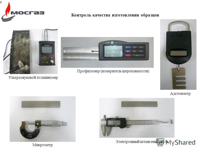 Контроль качества изготовления образцов Ультразвуковой толщиномер Профиломер (измеритель шероховатости) Адгезиметр Электронный штангенциркуль Микрометр