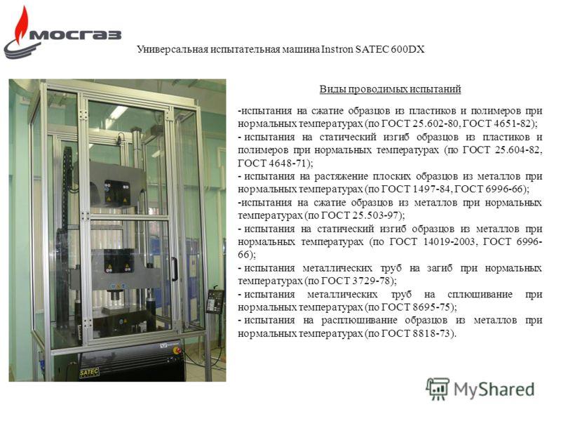 Универсальная испытательная машина Instron SATEC 600DX Виды проводимых испытаний -испытания на сжатие образцов из пластиков и полимеров при нормальных температурах (по ГОСТ 25.602-80, ГОСТ 4651-82); - испытания на статический изгиб образцов из пласти