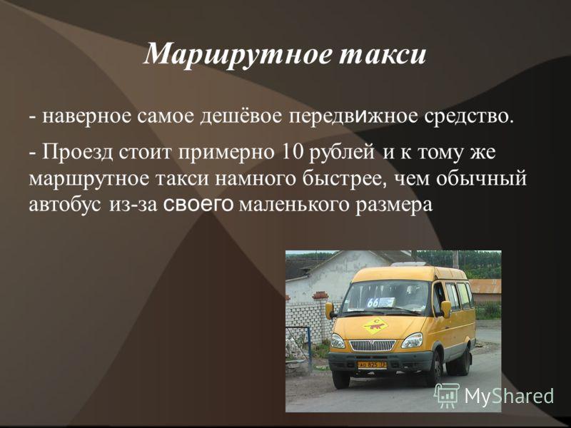 Маршрутное такси - наверное самое дешёвое передв и жное средство. - Проезд стоит примерно 10 рублей и к тому же маршрутное такси намного быстрее, чем обычный автобус из-за своего маленького размера