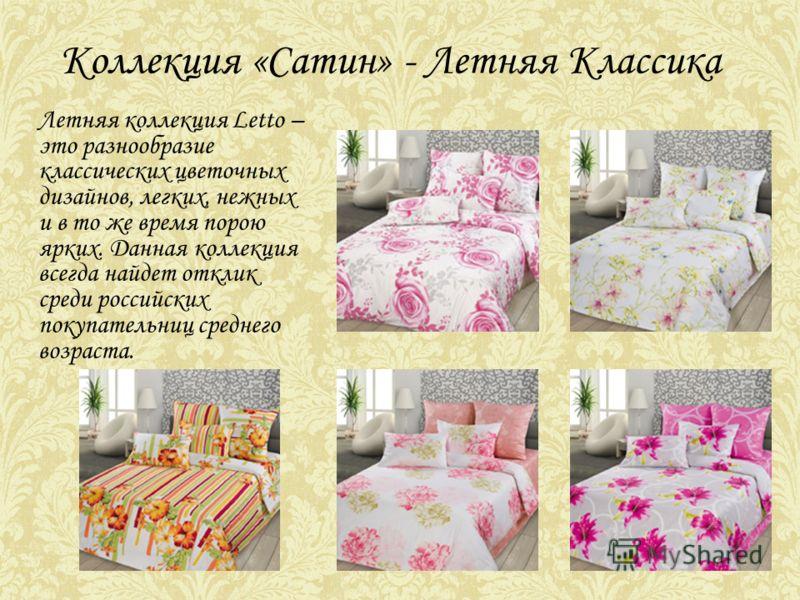 Коллекция «Сатин» - Летняя Классика Летняя коллекция Letto – это разнообразие классических цветочных дизайнов, легких, нежных и в то же время порою ярких. Данная коллекция всегда найдет отклик среди российских покупательниц среднего возраста.