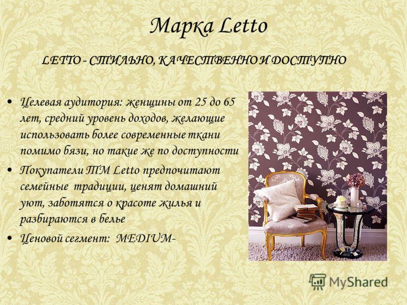 Марка Letto Целевая аудитория: женщины от 25 до 65 лет, средний уровень доходов, желающие использовать более современные ткани помимо бязи, но такие же по доступности Покупатели ТМ Letto предпочитают семейные традиции, ценят домашний уют, заботятся о