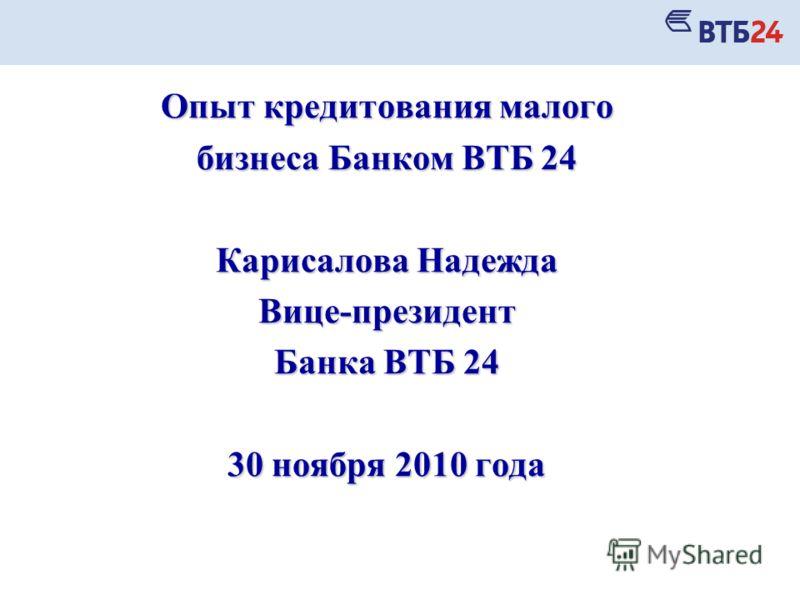 Опыт кредитования малого бизнеса Банком ВТБ 24 Карисалова Надежда Вице-президент Банка ВТБ 24 30 ноября 2010 года