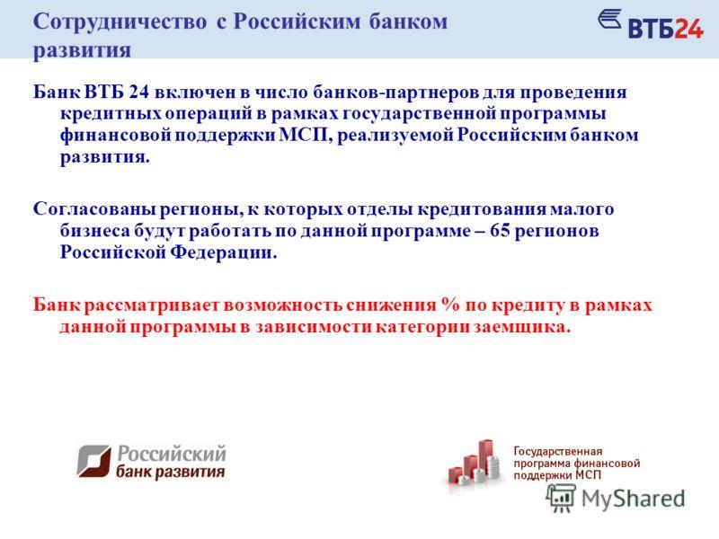 Сотрудничество с Российским банком развития Банк ВТБ 24 включен в число банков-партнеров для проведения кредитных операций в рамках государственной программы финансовой поддержки МСП, реализуемой Российским банком развития. Согласованы регионы, к кот