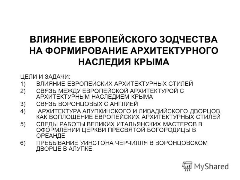 ВЛИЯНИЕ ЕВРОПЕЙСКОГО ЗОДЧЕСТВА НА ФОРМИРОВАНИЕ АРХИТЕКТУРНОГО НАСЛЕДИЯ КРЫМА ЦЕЛИ И ЗАДАЧИ: 1)ВЛИЯНИЕ ЕВРОПЕЙСКИХ АРХИТЕКТУРНЫХ СТИЛЕЙ 2)СВЯЗЬ МЕЖДУ ЕВРОПЕЙСКОЙ АРХИТЕКТУРОЙ С АРХИТЕКТУРНЫМ НАСЛЕДИЕМ КРЫМА 3)СВЯЗЬ ВОРОНЦОВЫХ С АНГЛИЕЙ 4) АРХИТЕКТУРА
