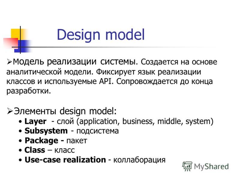 Design model М одель реализации системы. Создается на основе аналитической модели. Фиксирует язык реализации классов и используемые API. Сопровождается до конца разработки. Элементы design model: Layer - слой (application, business, middle, system) S