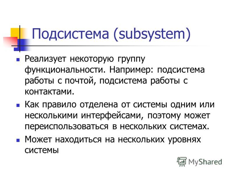 Подсистема (subsystem) Реализует некоторую группу функциональности. Например: подсистема работы с почтой, подсистема работы с контактами. Как правило отделена от системы одним или несколькими интерфейсами, поэтому может переиспользоваться в нескольки