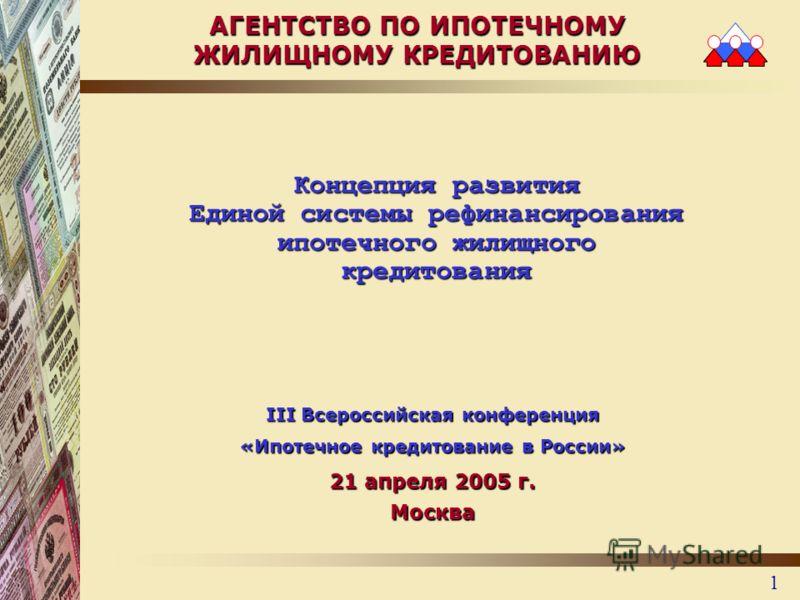 1 Концепция развития Единой системы рефинансирования ипотечного жилищного кредитования АГЕНТСТВО ПО ИПОТЕЧНОМУ ЖИЛИЩНОМУ КРЕДИТОВАНИЮ III Всероссийская конференция «Ипотечное кредитование в России» 21 апреля 2005 г. Москва