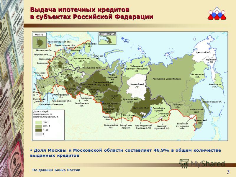 3 Выдача ипотечных кредитов в субъектах Российской Федерации Доля Москвы и Московской области составляет 46,9% в общем количестве выданных кредитов Карта территориального охвата По данным Банка России