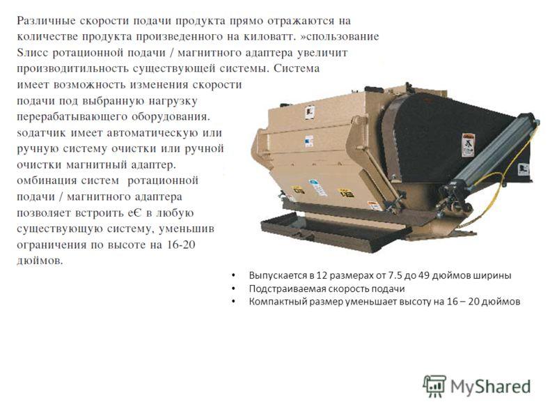 Выпускается в 12 размерах от 7.5 до 49 дюймов ширины Подстраиваемая скорость подачи Компактный размер уменьшает высоту на 16 – 20 дюймов