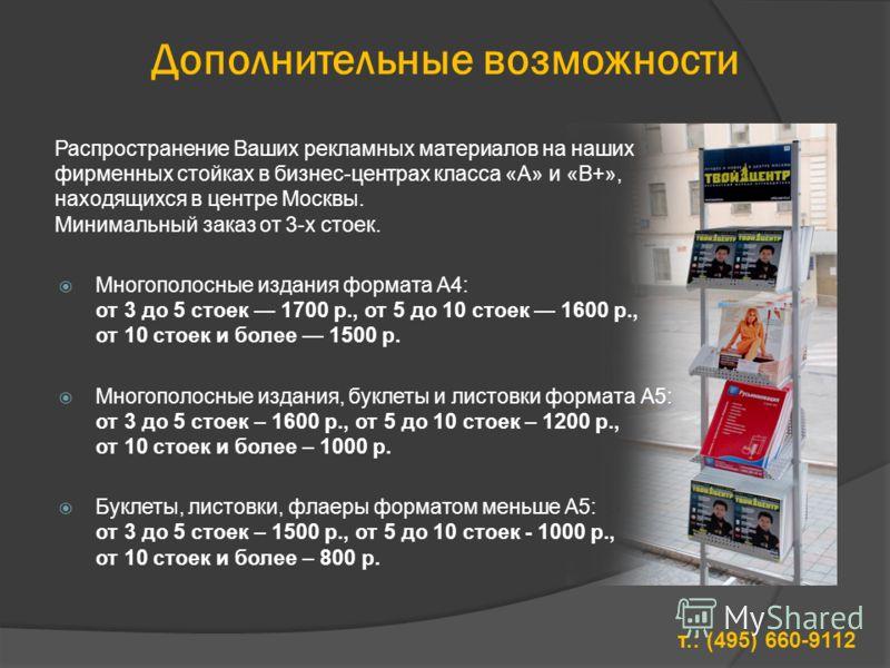 Дополнительные возможности Распространение Ваших рекламных материалов на наших фирменных стойках в бизнес-центрах класса «А» и «В+», находящихся в центре Москвы. Минимальный заказ от 3-х стоек. Многополосные издания формата А4: от 3 до 5 стоек 1700 р