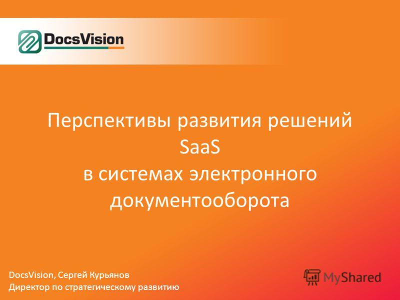 Перспективы развития решений SaaS в системах электронного документооборота DocsVision, Сергей Курьянов Директор по стратегическому развитию
