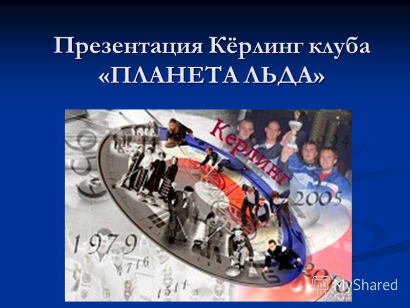 Презентация Кёрлинг клуба «ПЛАНЕТА ЛЬДА»