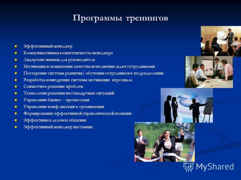 Программы тренингов Эффективный менеджер Эффективный менеджер Коммуникативная компетентность менеджера Коммуникативная компетентность менеджера Лидерские навыки для руководителя Лидерские навыки для руководителя Мотивация и повышение качества исполне