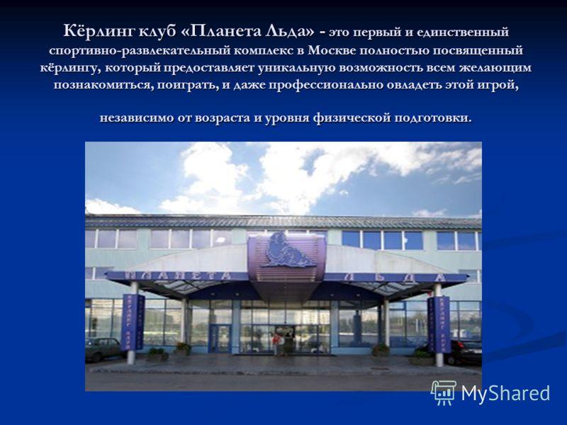 Кёрлинг клуб «Планета Льда» - это первый и единственный спортивно-развлекательный комплекс в Москве полностью посвященный кёрлингу, который предоставляет уникальную возможность всем желающим познакомиться, поиграть, и даже профессионально овладеть эт