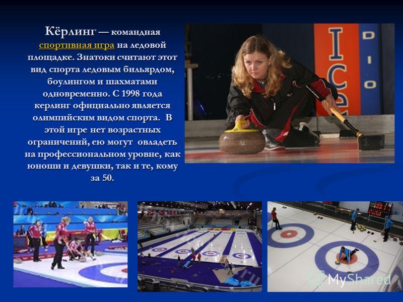 Кёрлинг командная спортивная игра на ледовой площадке. Знатоки считают этот вид спорта ледовым бильярдом, боулингом и шахматами одновременно. С 1998 года керлинг официально является олимпийским видом спорта. В этой игре нет возрастных ограничений, ею