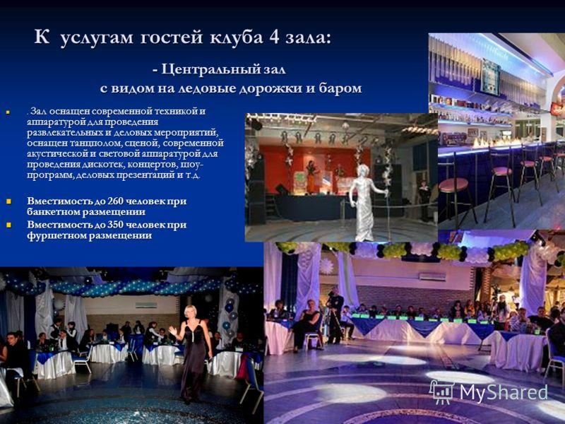 К услугам гостей клуба 4 зала:. Зал оснащен современной техникой и аппаратурой для проведения развлекательных и деловых мероприятий, оснащен танцполом