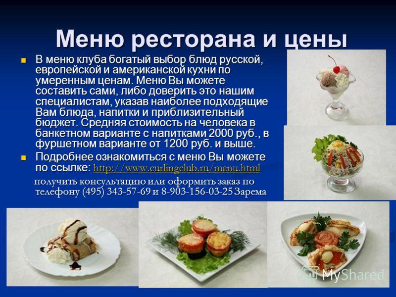 Меню ресторана и цены В меню клуба богатый выбор блюд русской, европейской и американской кухни по умеренным ценам. Меню Вы можете составить сами, либ