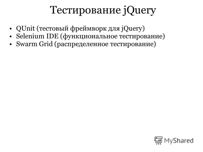 Тестирование jQuery QUnit (тестовый фреймворк для jQuery) Selenium IDE (функциональное тестирование) Swarm Grid (распределенное тестирование)