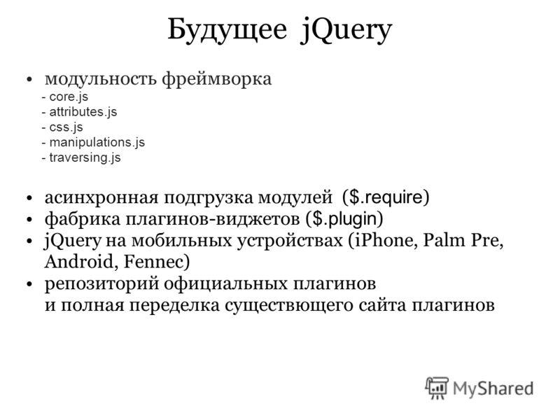 Будущее jQuery модульность фреймворка - core.js - attributes.js - css.js - manipulations.js - traversing.js асинхронная подгрузка модулей ( $.require ) фабрика плагинов-виджетов ( $.plugin ) jQuery на мобильных устройствах (iPhone, Palm Pre, Android,