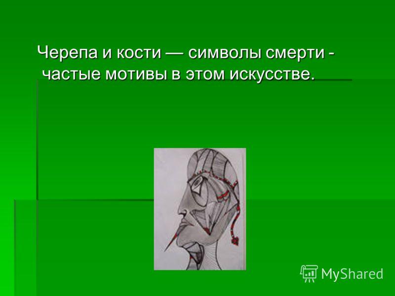 Черепа и кости символы смерти - частые мотивы в этом искусстве. Черепа и кости символы смерти - частые мотивы в этом искусстве.