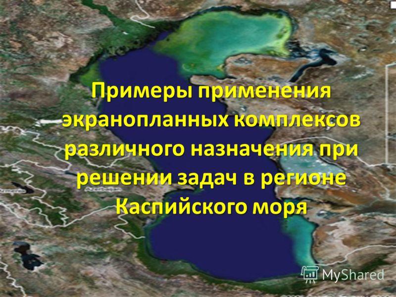 Примеры применения экранопланных комплексов различного назначения при решении задач в регионе Каспийского моря 11
