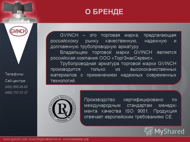 www.gvinch.com, www.torgznakservis.ru, www.мирмекс.рф Телефоны Call-центра: (495) 995-95-95 (495) 737-37-37 GVINCH – это торговая марка, предлагающая российскому рынку качественную, надежную и долговечную трубопроводную арматуру. Владельцем торговой