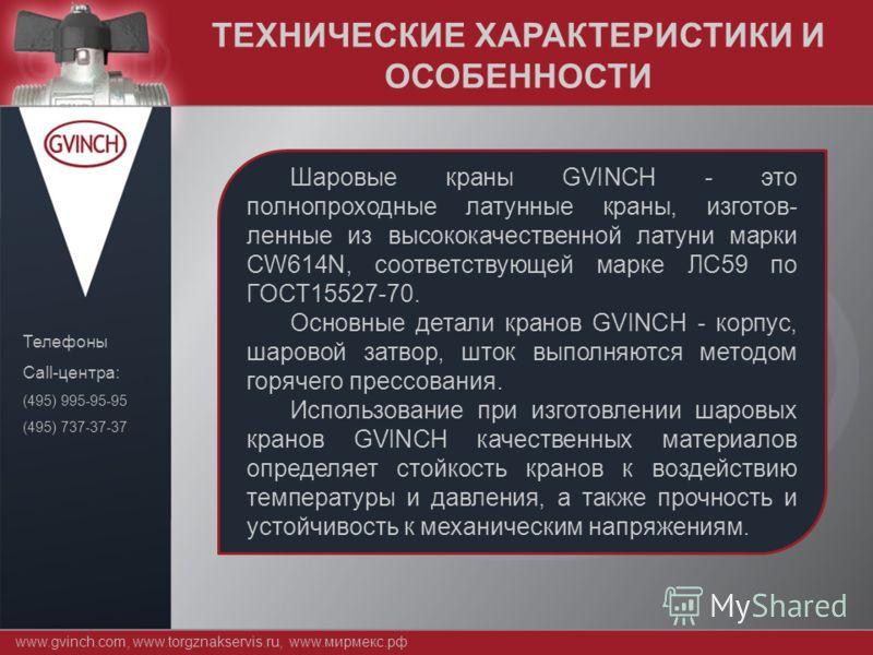 ТЕХНИЧЕСКИЕ ХАРАКТЕРИСТИКИ И ОСОБЕННОСТИ www.gvinch.com, www.torgznakservis.ru, www.мирмекс.рф Телефоны Call-центра: (495) 995-95-95 (495) 737-37-37 Шаровые краны GVINCH - это полнопроходные латунные краны, изготов- ленные из высококачественной латун
