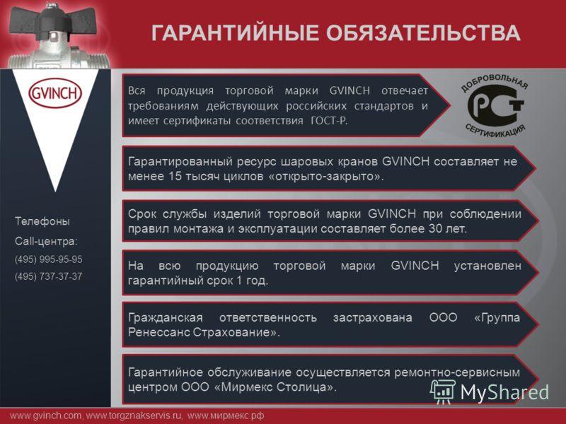 www.gvinch.com, www.torgznakservis.ru, www.мирмекс.рф Телефоны Call-центра: (495) 995-95-95 (495) 737-37-37 ГАРАНТИЙНЫЕ ОБЯЗАТЕЛЬСТВА Вся продукция торговой марки GVINCH отвечает требованиям действующих российских стандартов и имеет сертификаты соотв