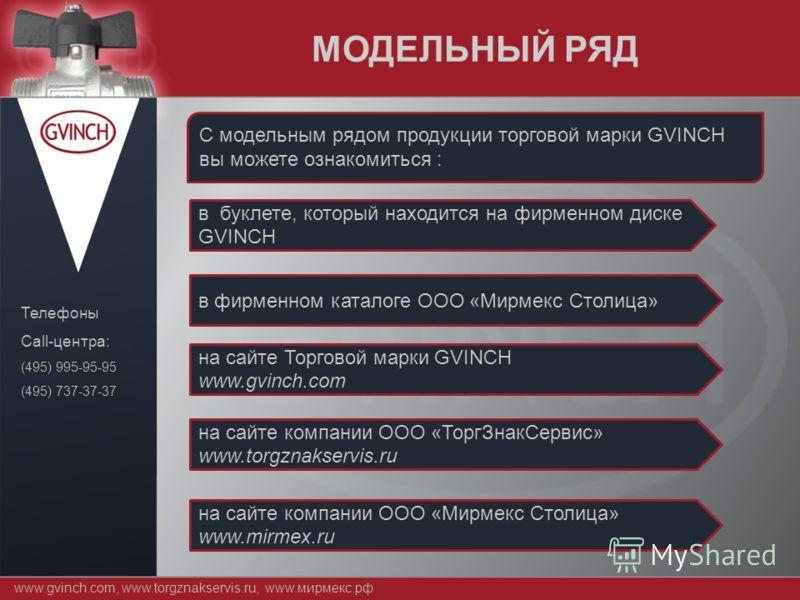www.gvinch.com, www.torgznakservis.ru, www.мирмекс.рф Телефоны Call-центра: (495) 995-95-95 (495) 737-37-37 МОДЕЛЬНЫЙ РЯД С модельным рядом продукции торговой марки GVINCH вы можете ознакомиться : в буклете, который находится на фирменном диске GVINC