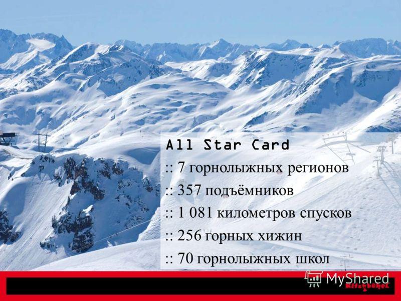 Breathtaking mountain views All Star Card :: 7 горнолыжных регионов :: 357 подъёмников :: 1 081 километров спусков :: 256 горных хижин :: 70 горнолыжных школ