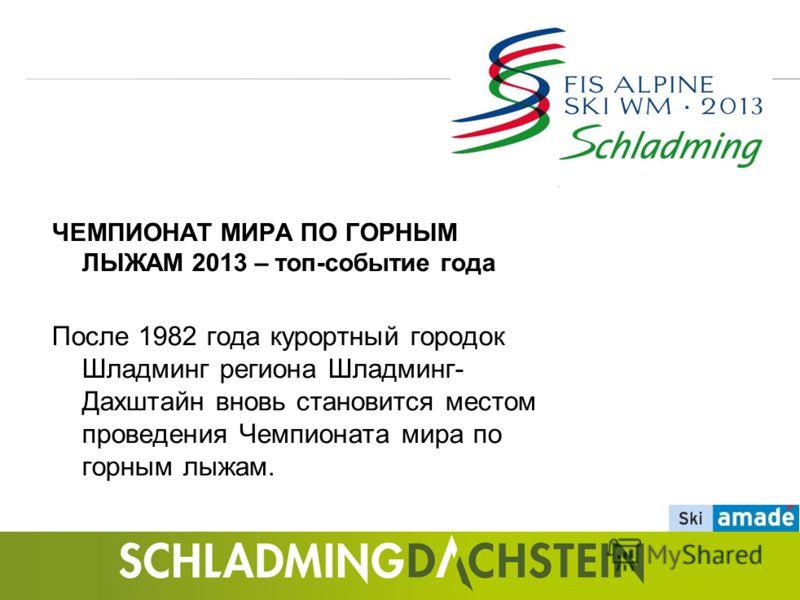 ЧЕМПИОНАТ МИРА ПО ГОРНЫМ ЛЫЖАМ 2013 – топ-событие года После 1982 года курортный городок Шладминг региона Шладминг- Дахштайн вновь становится местом проведения Чемпионата мира по горным лыжам.