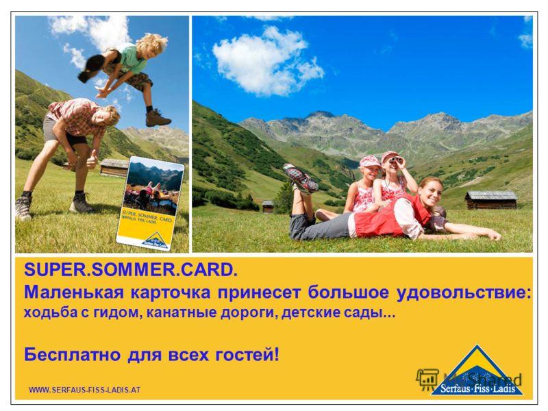 SUPER.SOMMER.CARD. Маленькая карточка принесет большое удовольствие: ходьба с гидом, канатные дороги, детские сады... Бесплатно для всех гостей! WWW.SERFAUS-FISS-LADIS.AT