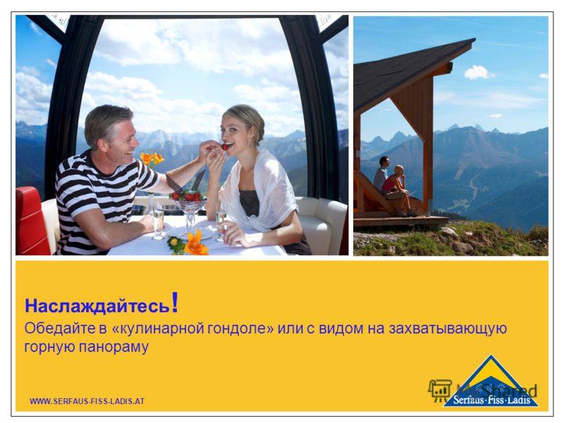 Наслаждайтесь ! Обедайте в «кулинарной гондоле» или с видом на захватывающую горную панораму WWW.SERFAUS-FISS-LADIS.AT